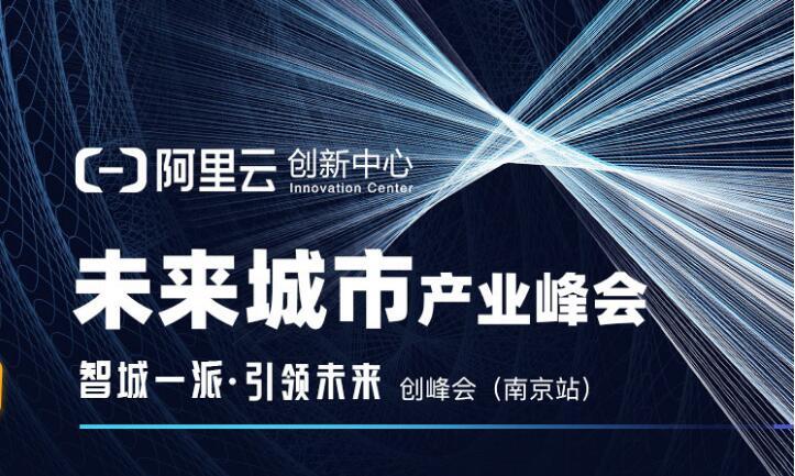 未来城市产业峰会,20位大厂专家、100位投资人空降南京!|阿里云·创峰会(南京站)